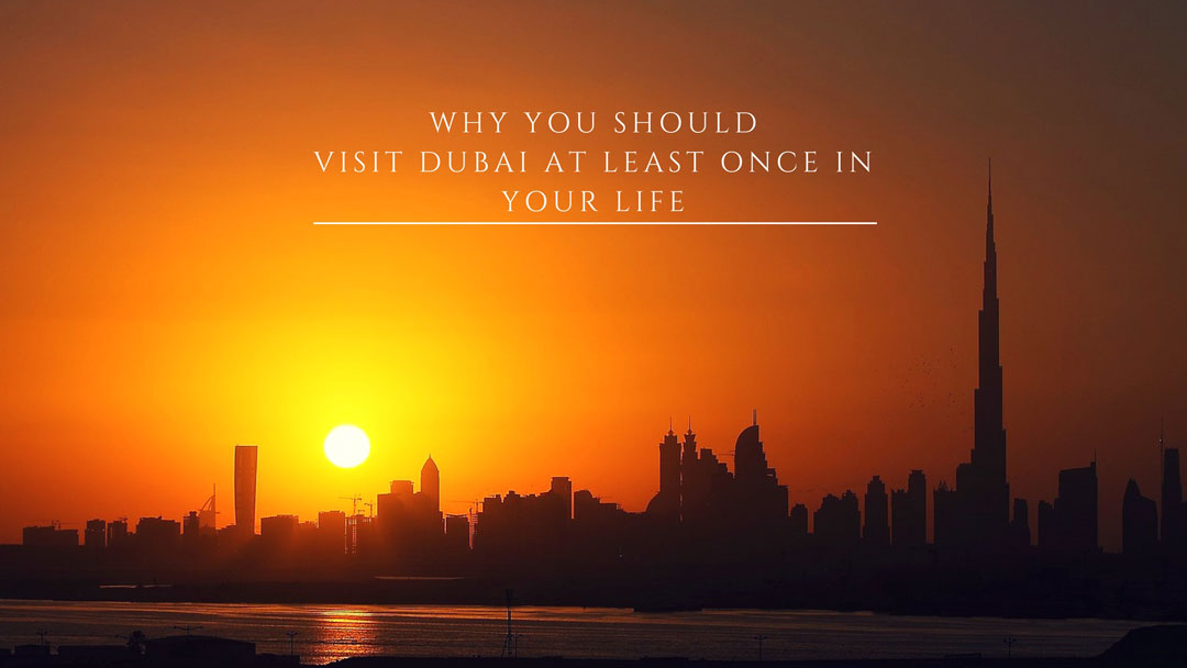 why you should visit Dubai before you die